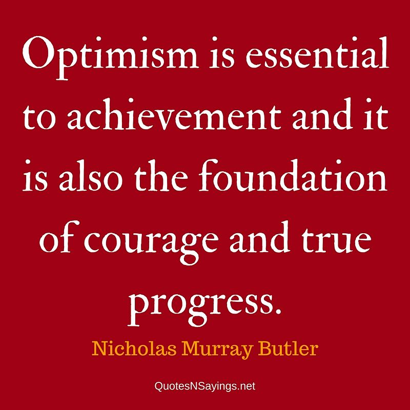 Optimism is essential to achievement and it is also the foundation of courage and true progress. - Nicholas Murray Butler quote