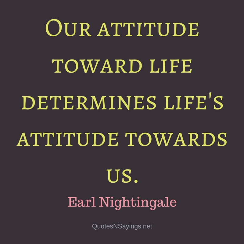 Our attitude toward life determines life's attitude towards us. - Earl Nightingale quote