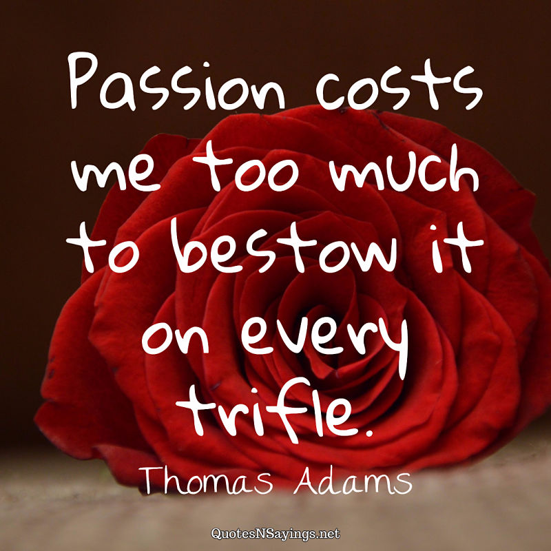 Passion costs me too much to bestow it on every trifle. - Thomas Adams quote