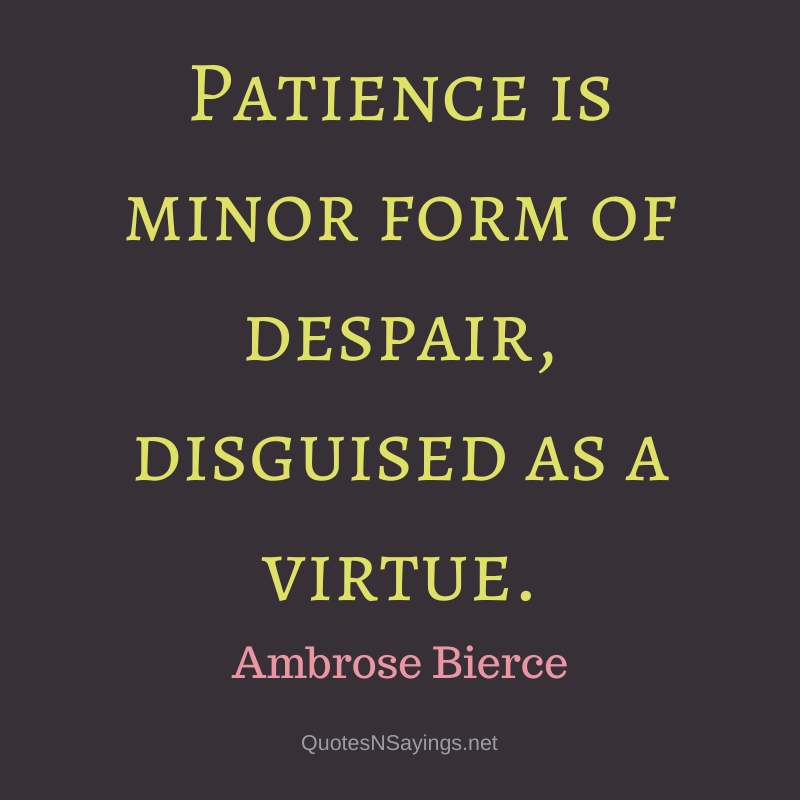 Ambrose Bierce quote - Patience is minor form of despair, disguised as a virtue.