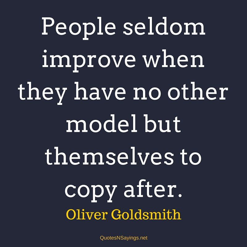 People seldom improve when they have no other model but themselves to copy after. - Oliver Goldsmith quote