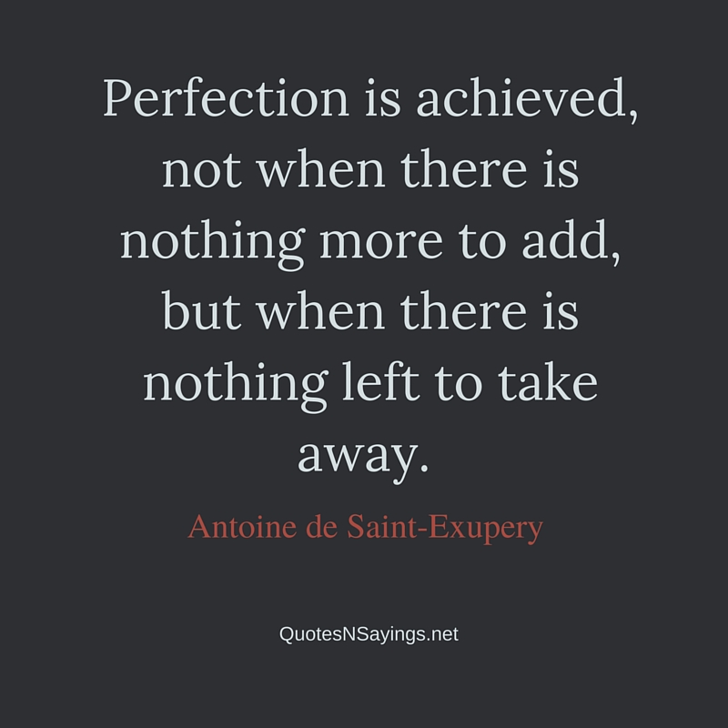 Perfection is achieved, not when there is nothing more to add, but when there is nothing left to take away - Antoine de Saint-Exupery quote