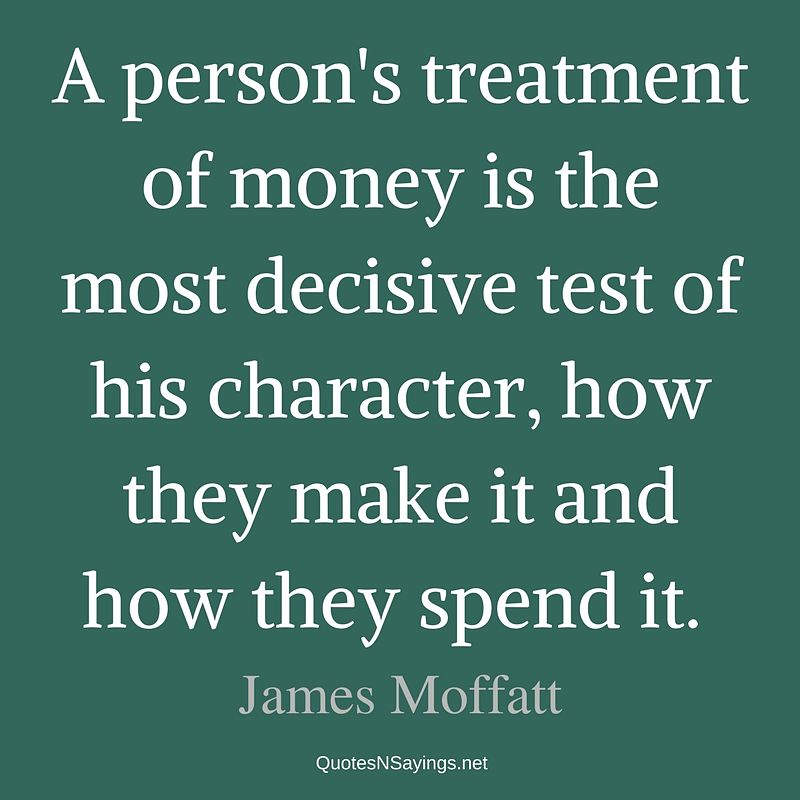 A person's treatment of money is the most decisive test of his character, how they make it and how they spend it. - James Moffatt quote