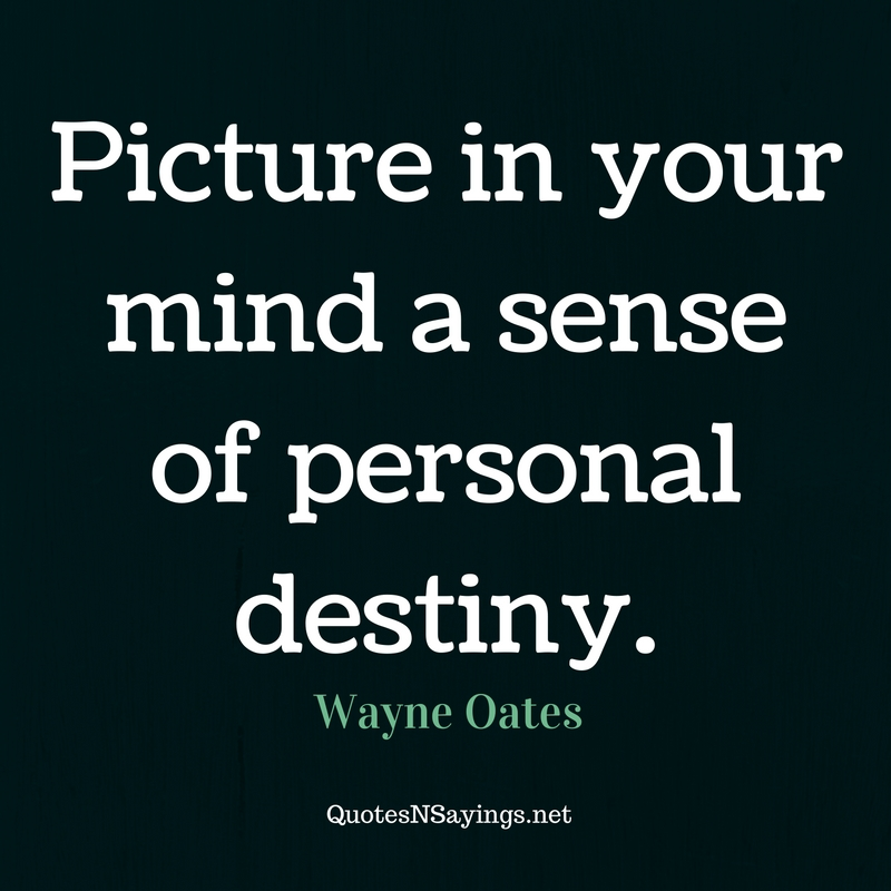 Picture in your mind a sense of personal destiny. - Wayne Oates quote