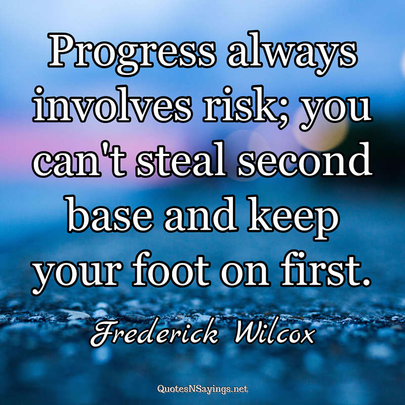 Progress always involves risk; you can't steal second base and keep your foot on first. - Frederick Wilcox quote
