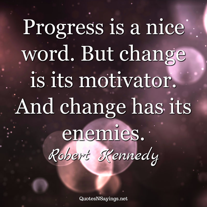 Progress is a nice word. But change is its motivator. And change has its enemies. - Robert Kennedy quote