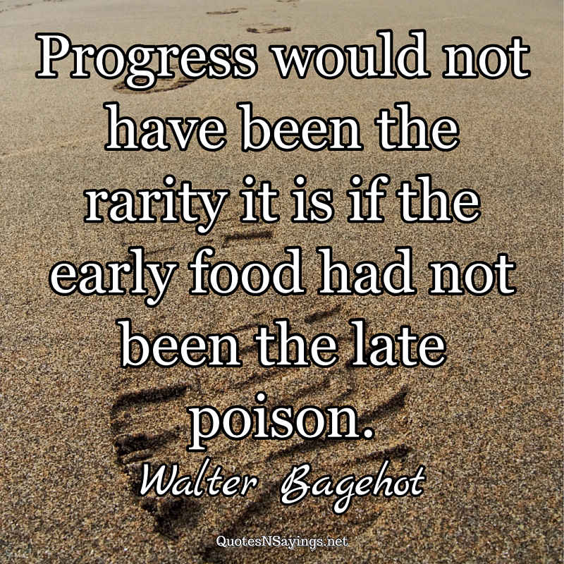 Progress would not have been the rarity it is if the early food had not been the late poison. - Walter Bagehot quote