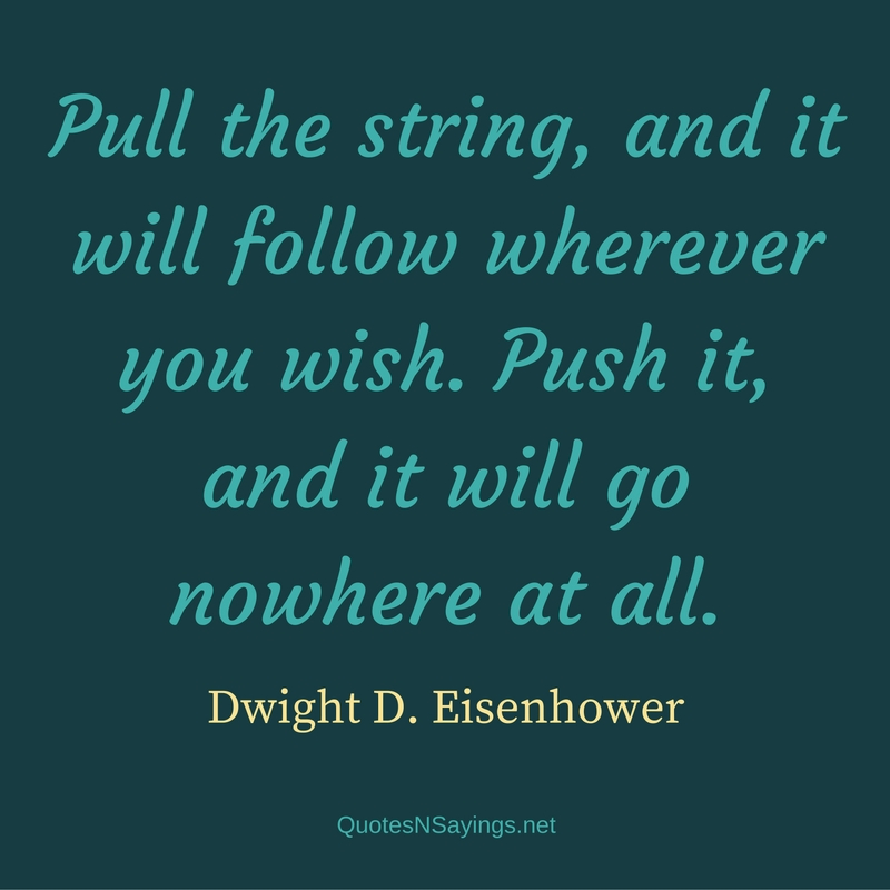 Pull the string, and it will follow wherever you wish. Push it, and it will go nowhere at all. - Dwight D. Eisenhower quote