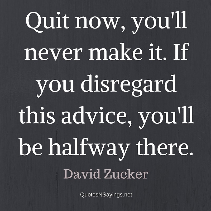 Quit now, you'll never make it. If you disregard this advice, you'll be halfway there. - David Zucker Quote