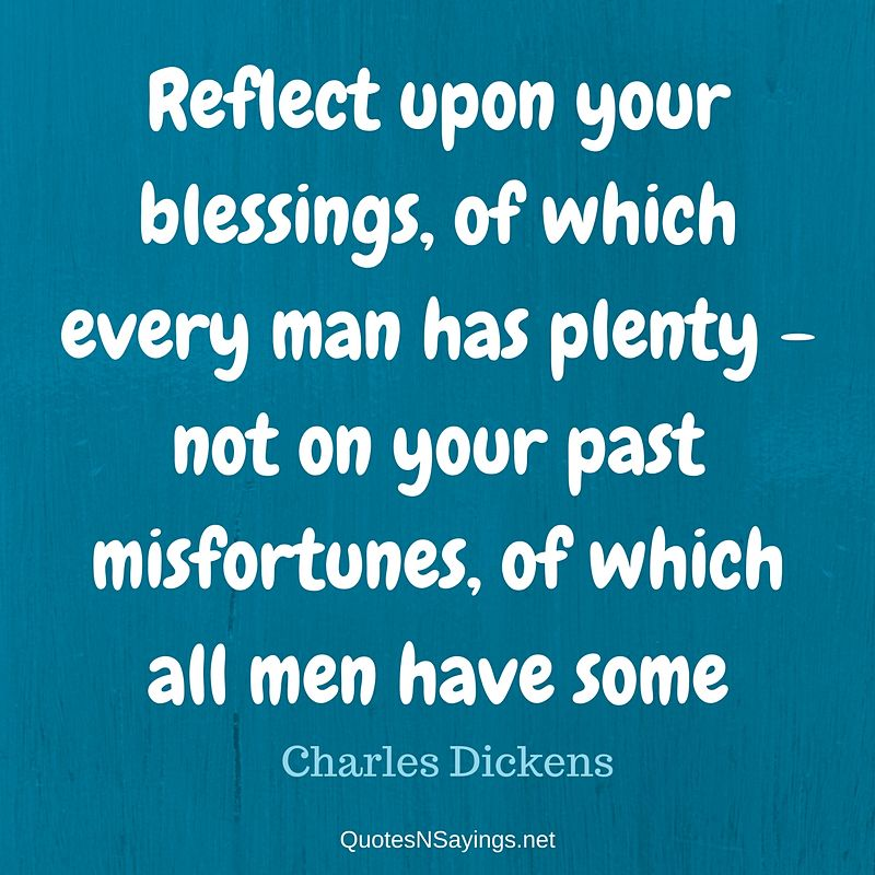 Reflect upon your blessings, of which every man has plenty - not on your past misfortunes, of which all men have some. - Charles Dickens quote