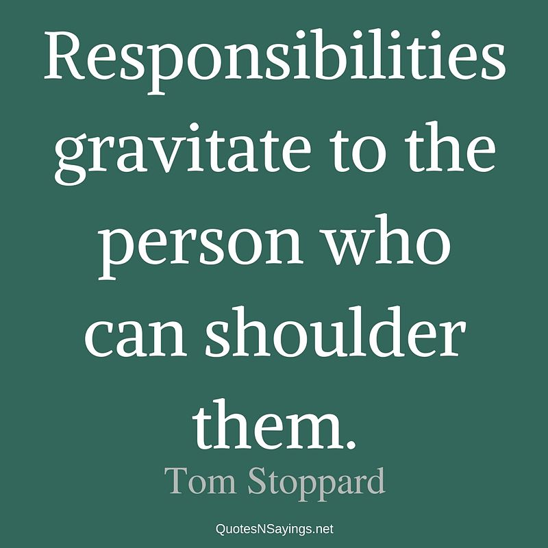 Responsibilities gravitate to the person who can shoulder them. - Tom Stoppard quote
