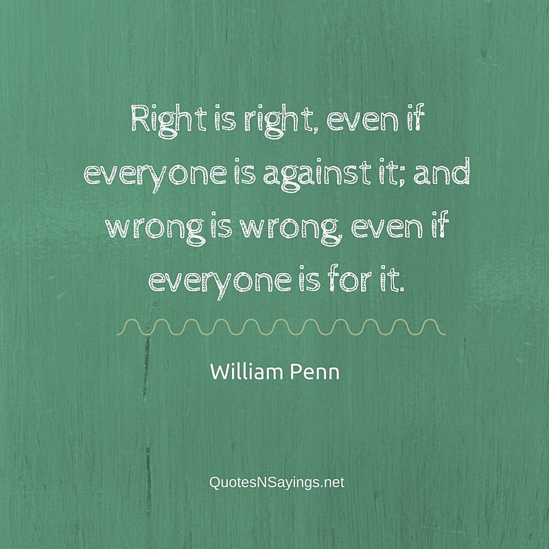 Right is right, even if everyone is against it; and wrong is wrong, even if everyone is for it ~ William Penn quote
