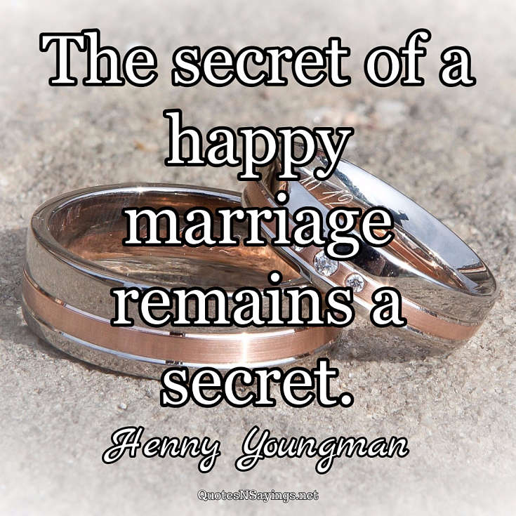 The secret of a happy marriage remains a secret. - Henny Youngman quote