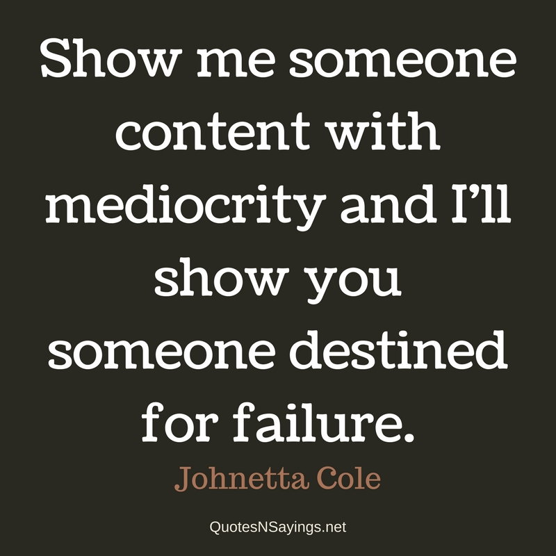 Show me someone content with mediocrity and I'll show you someone destined for failure. - Johnetta Cole quote
