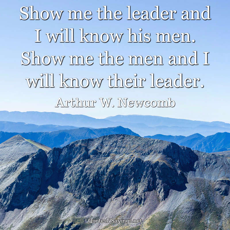Show me the leader and I will know his men. Show me the men and I will know their leader. - Arthur W. Newcomb quote