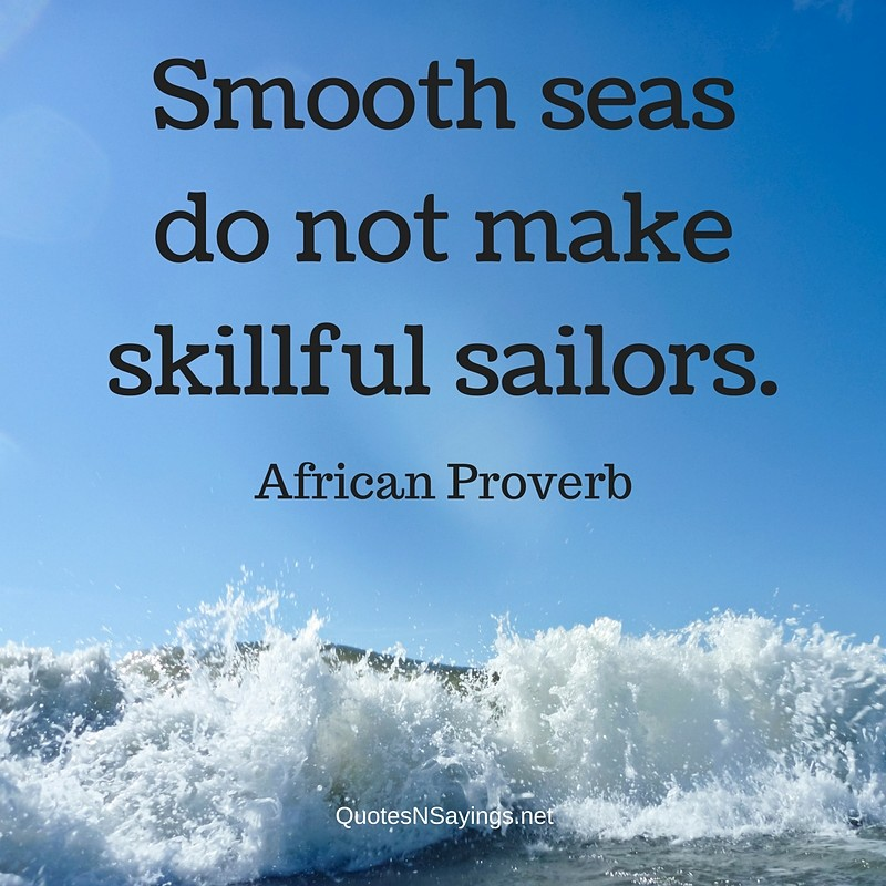 Smooth seas do not make skillful sailors. - African proverb