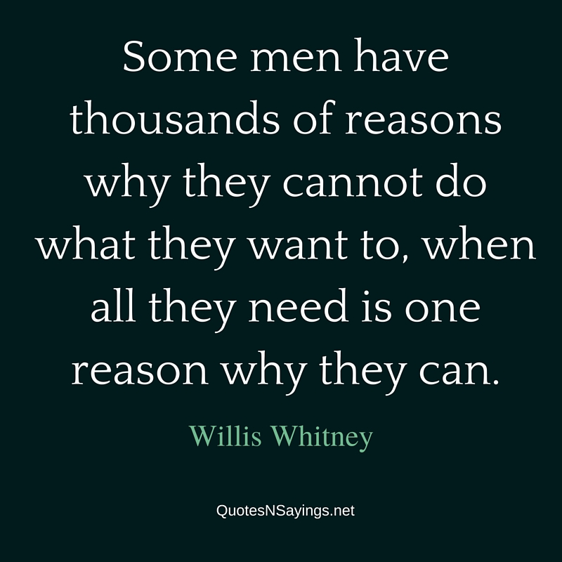 Some men have thousands of reasons why they cannot do what they want to, when all they need is one reason why they can - Willis Whitney quote