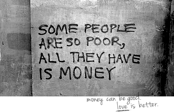 Some people are so poor, all they have is money. - Anonymous quote