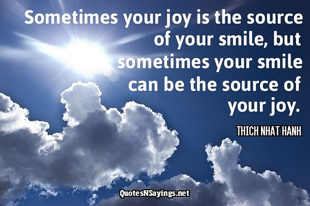 Sometimes your joy is the source of your smile, but sometimes your smile can be the source of your joy. - Thich Nhat Hanh quote