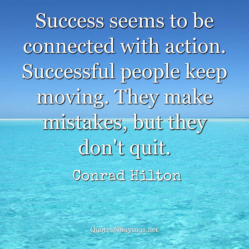 Success seems to be connected with action. Successful people keep moving. They make mistakes, but they don't quit. - Conrad Hilton quote