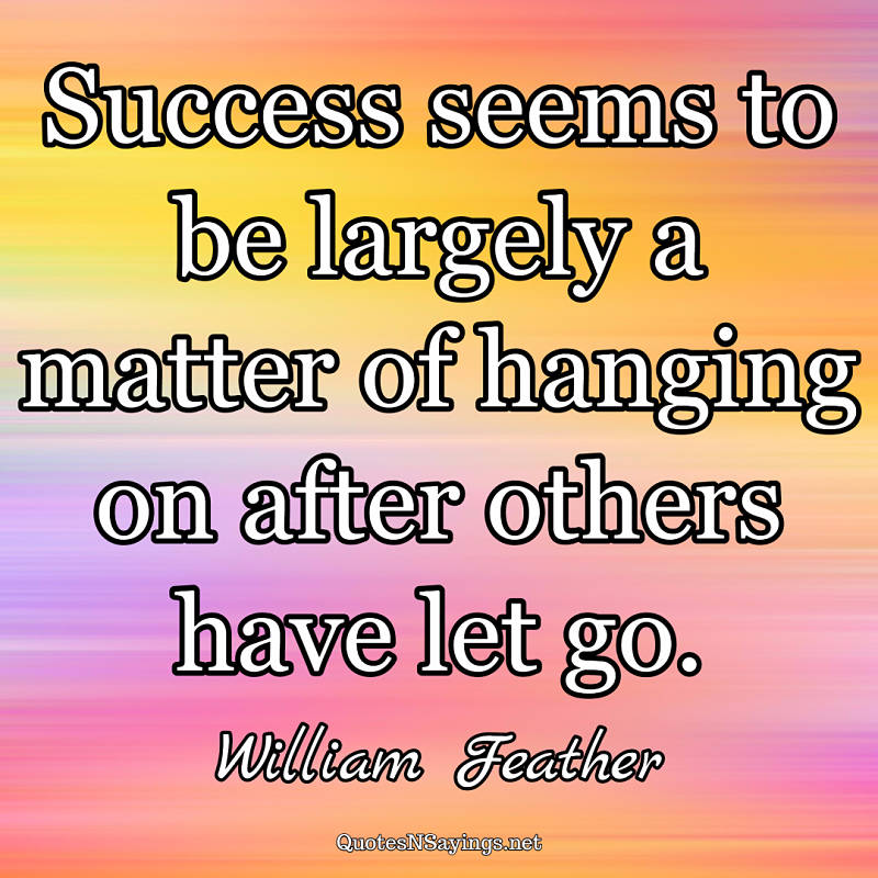 Success seems to be largely a matter of hanging on after others have let go. - William Feather quote