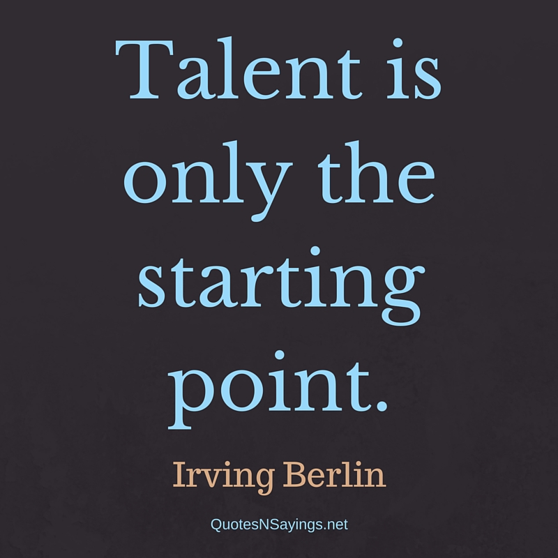 Talent is only the starting point. - Irving Berlin quote