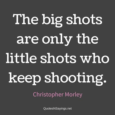 Christopher Morley Quote – The big shots …