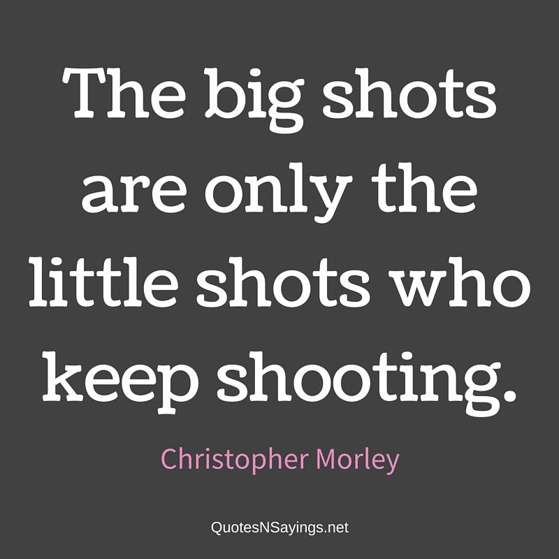 The big shots are only the little shots who keep shooting. - Christopher Morley quote