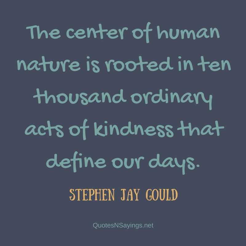 The center of human nature is rooted in ten thousand ordinary acts of kindness that define our days. - Stephen Jay Gould quote