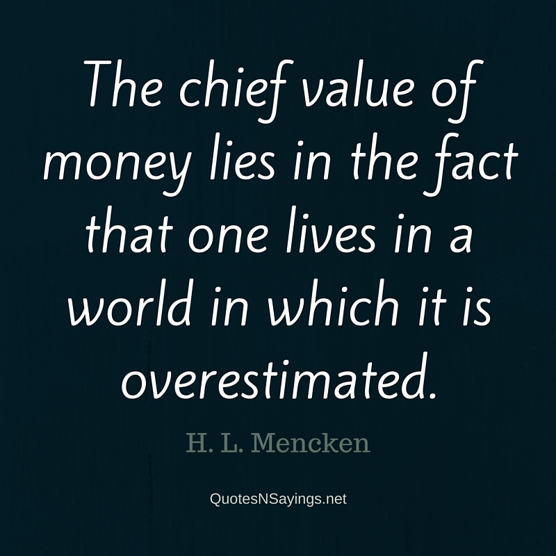 The chief value of money lies in the fact that one lives in a world in which it is overestimated. - H. L. Mencken quote