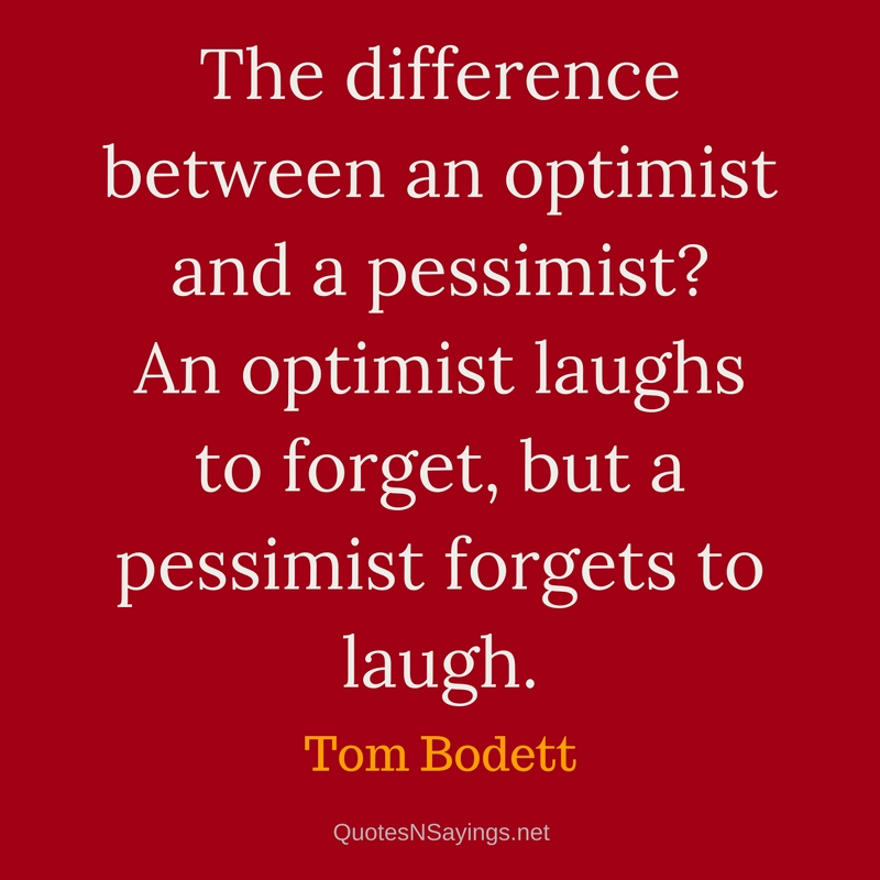 The difference between an optimist and a pessimist? An optimist laughs to forget, but a pessimist forgets to laugh. - Tom Bodett quote