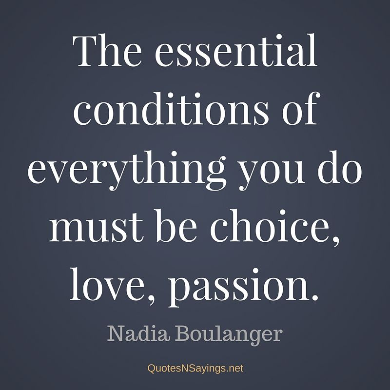 The essential conditions of everything you do must be choice, love, passion. - Nadia Boulanger quote