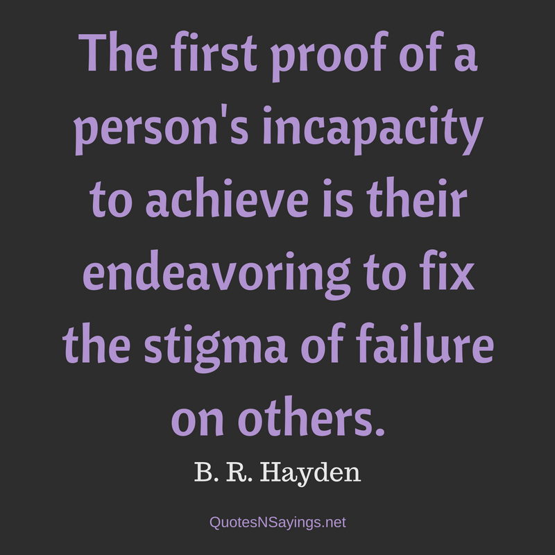 The first proof of a person's incapacity to achieve is their endeavoring to fix the stigma of failure on others. - B. R. Hayden Quote