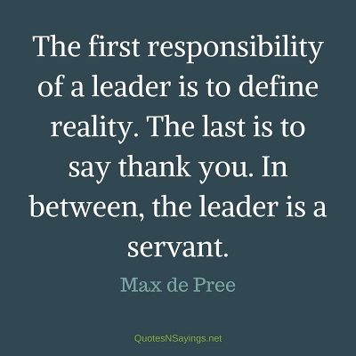 Max de Pree – The first responsibility of a leader …