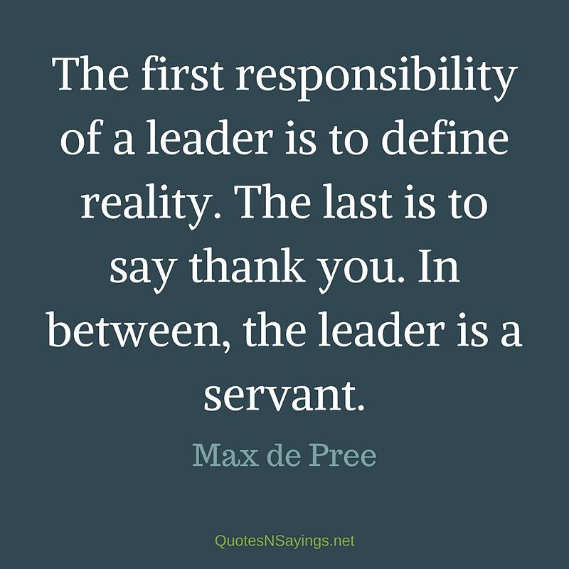 The first responsibility of a leader is to define reality. The last is to say thank you. In between, the leader is a servant. - Max de Pree quote