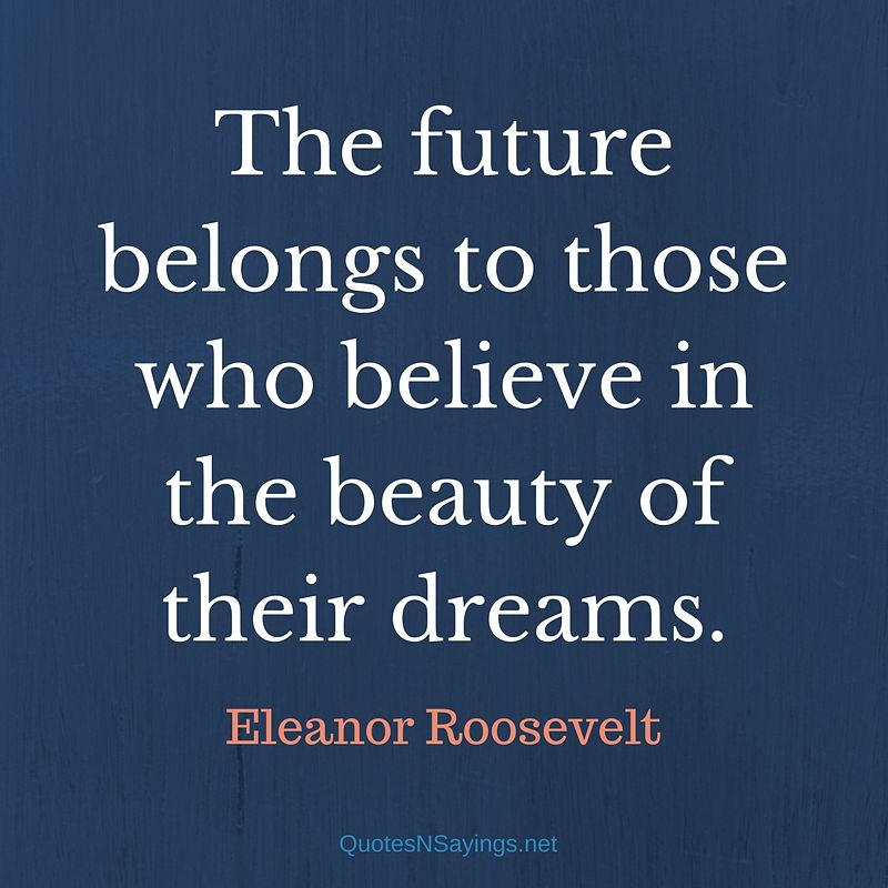 The future belongs to those who believe in the beauty of their dreams. - Eleanor Roosevelt quote