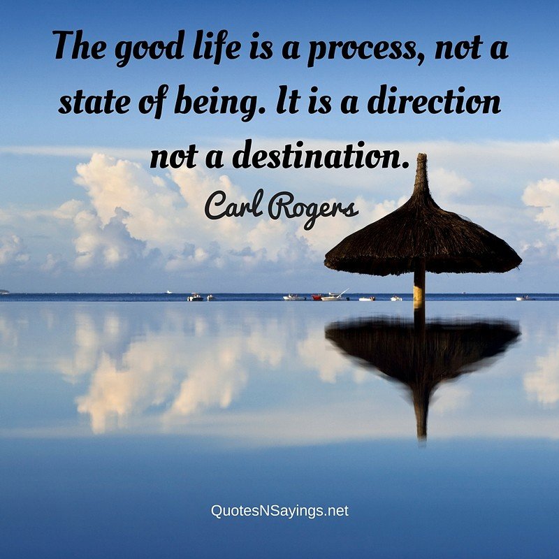 The good life is a process, not a state of being. It is a direction not a destination. - Carl Rogers quote
