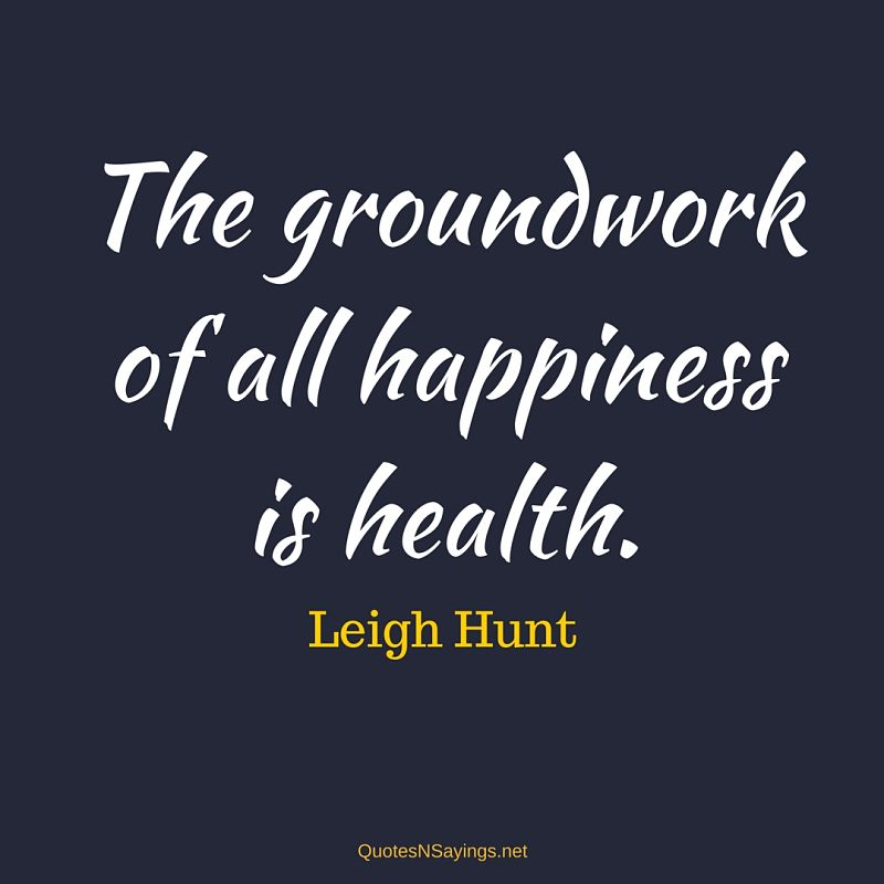 The groundwork of all happiness is health. - Leigh Hunt quote