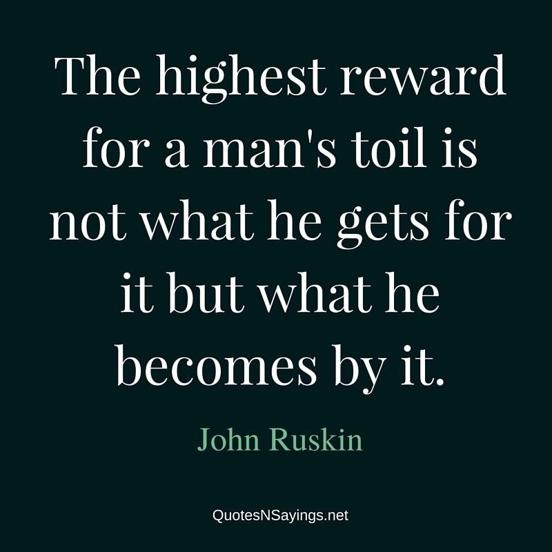 The highest reward for a man's toil is not what he gets for it but what he becomes by it. - John Ruskin quote