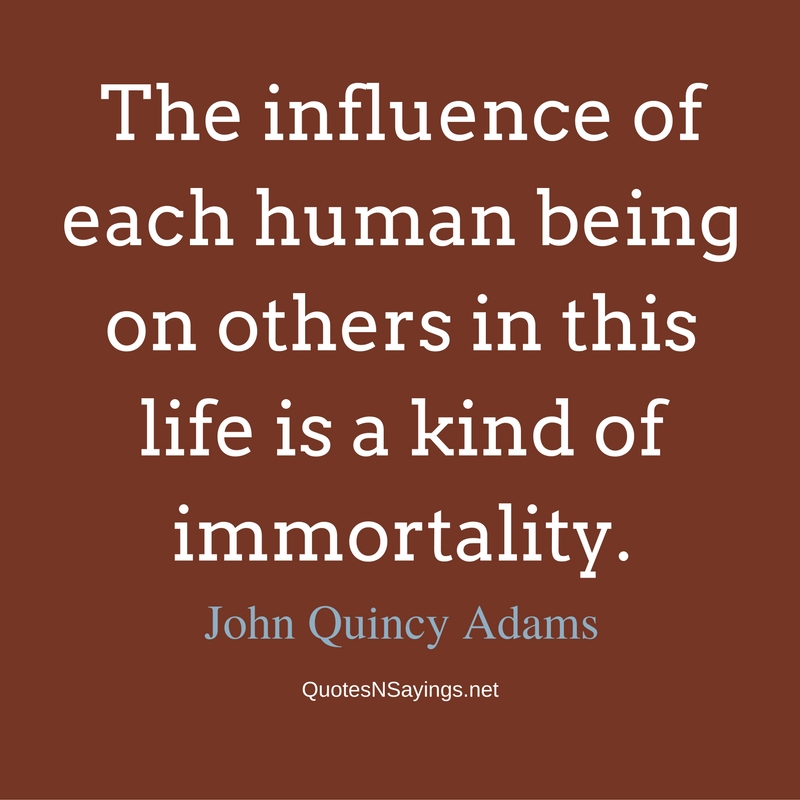 The influence of each human being on others in this life is a kind of immortality. - John Quincy Adams quote