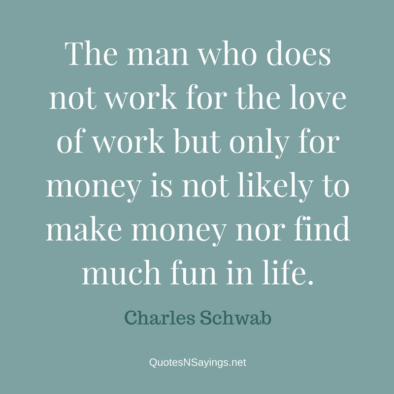 The man who does not work for the love of work but only for money is not likely to make money nor find much fun in life. - Charles Schwab quote
