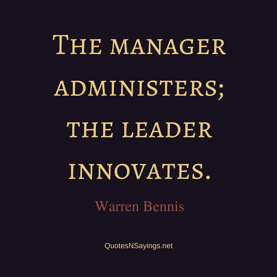 The manager administers; the leader innovates. ~ Warren Bennis quote