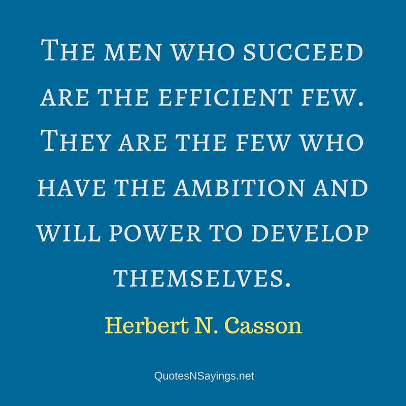 The men who succeed are the efficient few. They are the few who have the ambition and will power to develop themselves. - Herbert N. Casson quote