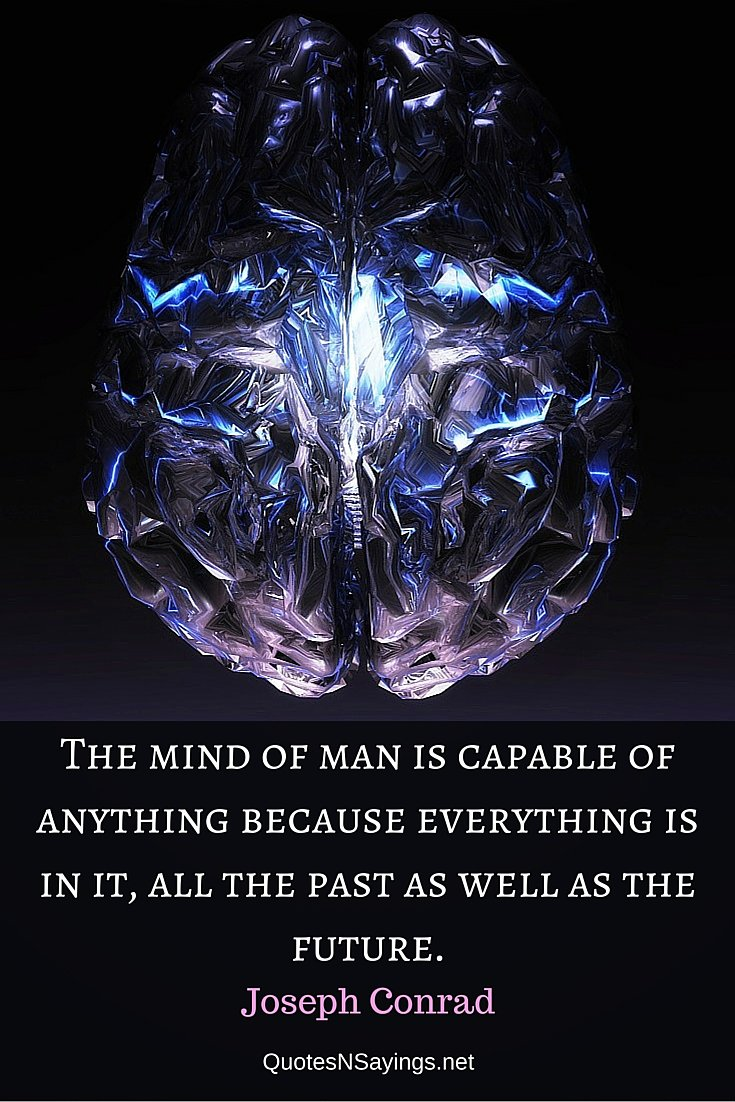 The mind of man is capable of anything because everything is in it, all the past as well as the future. - Joseph Conrad quote
