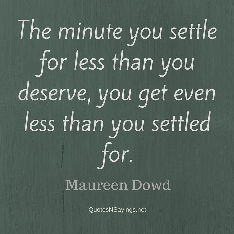 The minute you settle for less than you deserve, you get even less than you settled for. - Maureen Dowd Quote