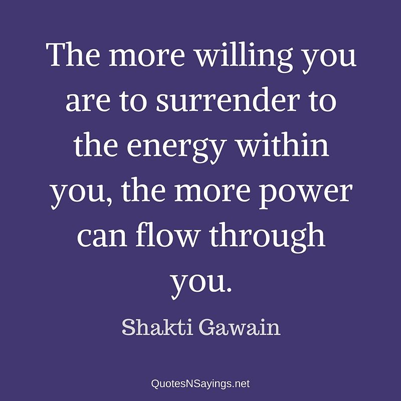 The more willing you are to surrender to the energy within you, the more power can flow through you. - Shakti Gawain quote