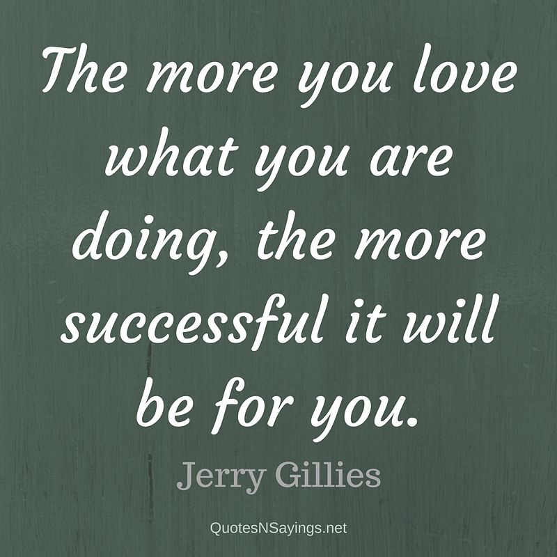 The more you love what you are doing, the more successful it will be for you. - Jerry Gillies quote about success