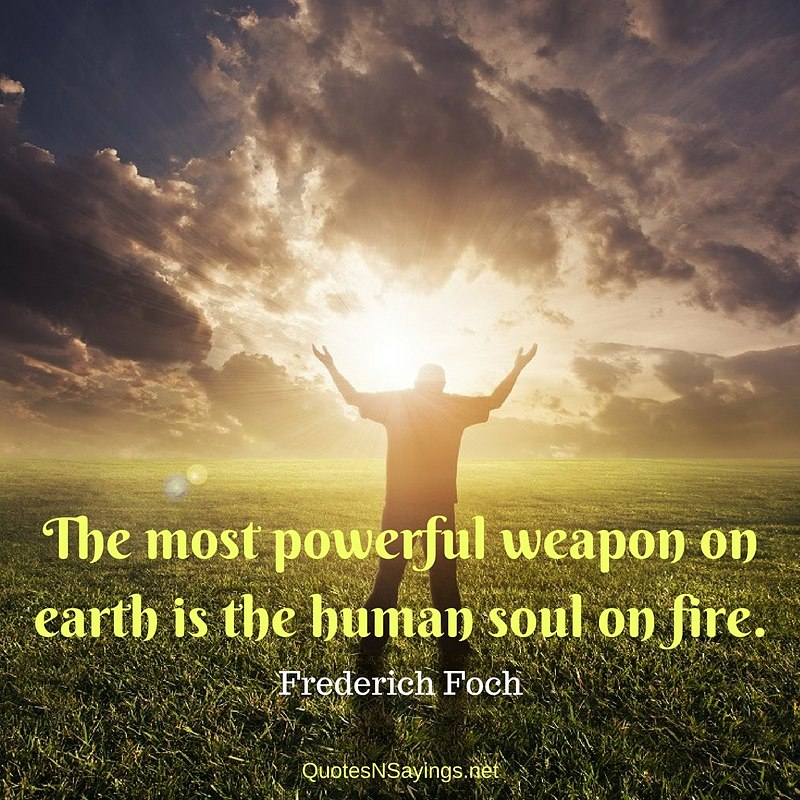 The most powerful weapon on earth is the human soul on fire. - Ferdinand Foch Quote