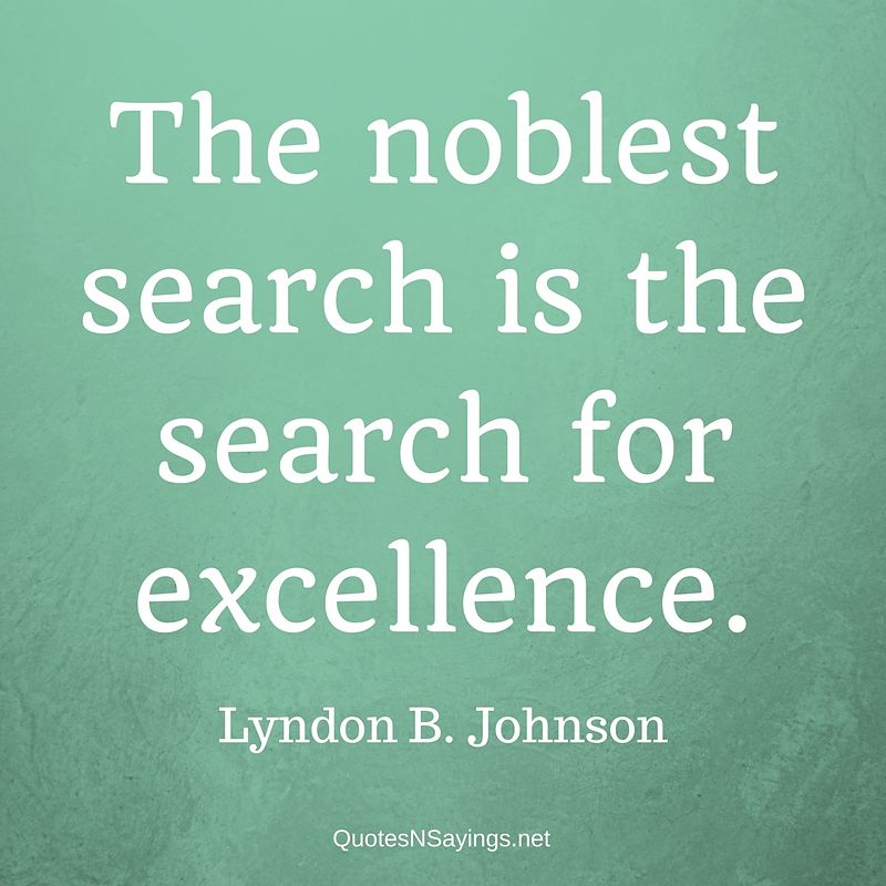 The noblest search is the search for excellence. - Lyndon B. Johnson quote