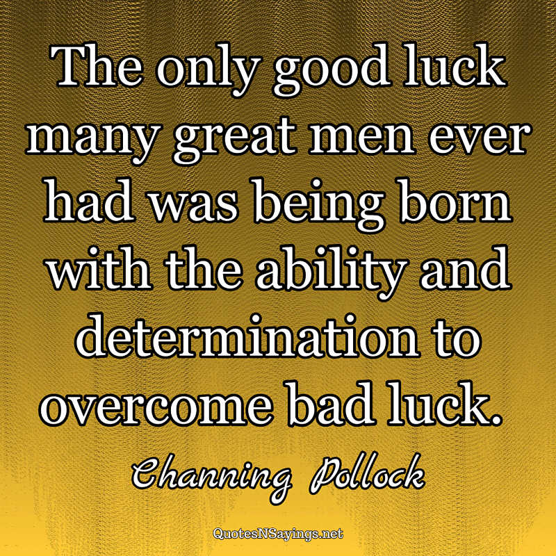 The only good luck many great men ever had was being born with the ability and determination to overcome bad luck. - Channing Pollock quote
